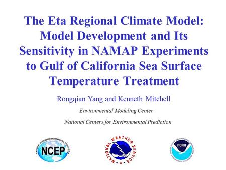 The Eta Regional Climate Model: Model Development and Its Sensitivity in NAMAP Experiments to Gulf of California Sea Surface Temperature Treatment Rongqian.