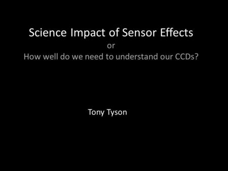 Science Impact of Sensor Effects or How well do we need to understand our CCDs? Tony Tyson.
