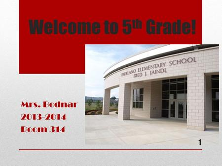 Welcome to 5 th Grade! Mrs. Bodnar 2013-2014 Room 314 1.