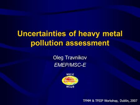 TFMM & TFEIP Workshop, Dublin, 2007 Uncertainties of heavy metal pollution assessment Oleg Travnikov EMEP/MSC-E.