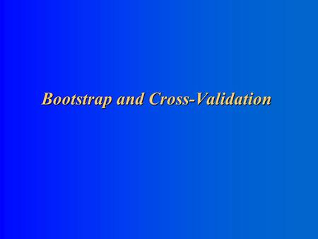 Bootstrap and Cross-Validation Bootstrap and Cross-Validation.