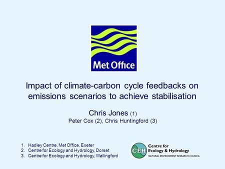Page 1© Crown copyright 2004 Impact of climate-carbon cycle feedbacks on emissions scenarios to achieve stabilisation 1.Hadley Centre, Met Office, Exeter.