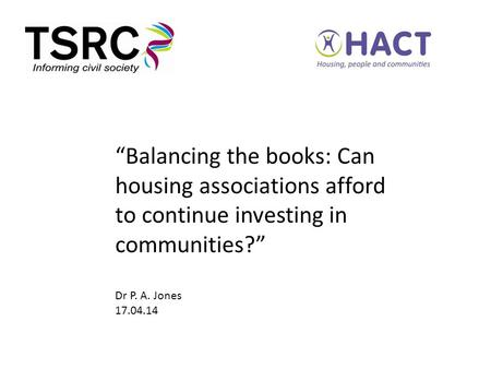 """Balancing the books: Can housing associations afford to continue investing in communities?"" Dr P. A. Jones 17.04.14."