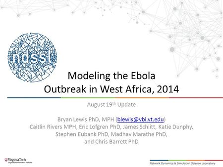 Modeling the Ebola Outbreak in West Africa, 2014 August 19 th Update Bryan Lewis PhD, MPH Caitlin Rivers MPH, Eric.
