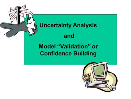 "Uncertainty Analysis and Model ""Validation"" or Confidence Building."