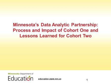 Minnesota's Data Analytic Partnership: Process and Impact of Cohort One and Lessons Learned for Cohort Two education.state.mn.us 1.