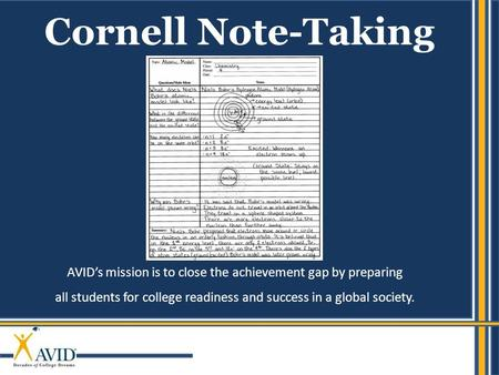 AVID's mission is to close the achievement gap by preparing all students for college readiness and success in a global society. Cornell Note-Taking.