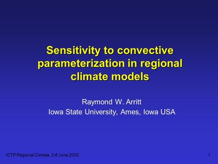 ICTP Regional Climate, 2-6 June 20031 Sensitivity to convective parameterization in regional climate models Raymond W. Arritt Iowa State University, Ames,
