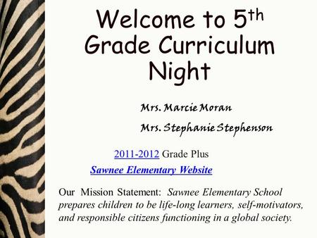 Welcome to 5 th Grade Curriculum Night Mrs. Marcie Moran Mrs. Stephanie Stephenson Sawnee Elementary Website Our Mission Statement: Sawnee Elementary School.