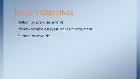 Reflect on pre-assessments Review sample essays & basics of argument Student passwords Today's Objectives.