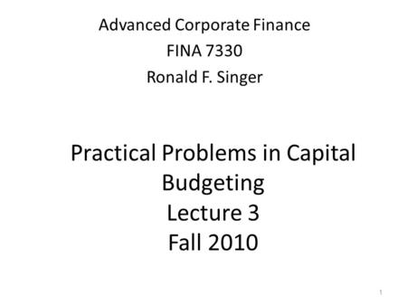 1 Practical Problems in Capital Budgeting Lecture 3 Fall 2010 Advanced Corporate Finance FINA 7330 Ronald F. Singer.