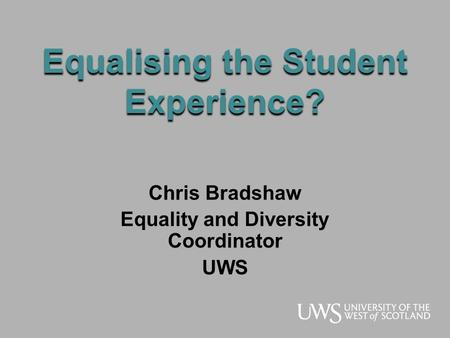 Equalising the Student Experience? Chris Bradshaw Equality and Diversity Coordinator UWS.