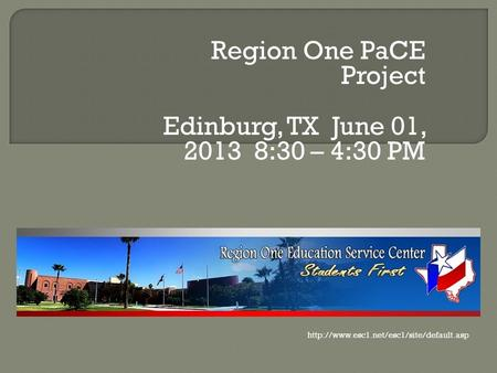 Region One PaCE Project Edinburg, TX June 01, 2013 8:30 – 4:30 PM