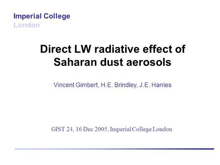 Direct LW radiative effect of Saharan dust aerosols Vincent Gimbert, H.E. Brindley, J.E. Harries Imperial College London GIST 24, 16 Dec 2005, Imperial.