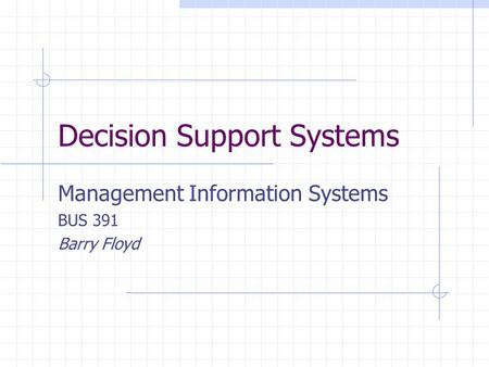 Decision Support Systems Management Information Systems BUS 391 Barry Floyd.