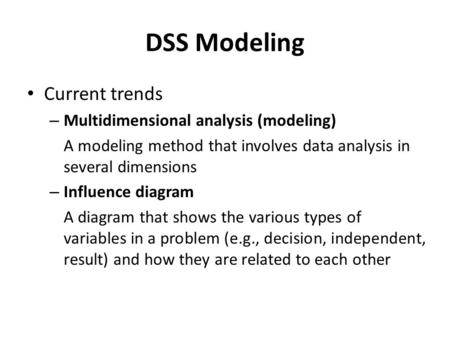 DSS Modeling Current trends – Multidimensional analysis (modeling) A modeling method that involves data analysis in several dimensions – Influence diagram.