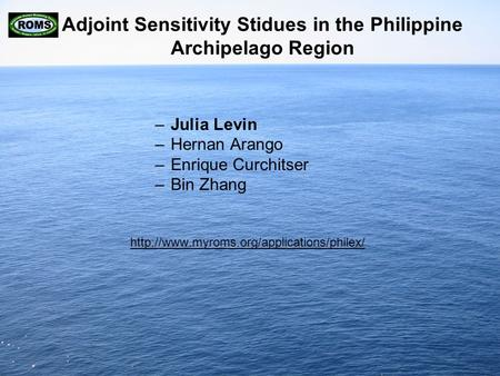 Adjoint Sensitivity Stidues in the Philippine Archipelago Region –Julia Levin –Hernan Arango –Enrique Curchitser –Bin Zhang