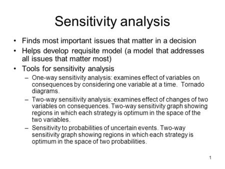 1 Sensitivity analysis Finds most important issues that matter in a decision Helps develop requisite model (a model that addresses all issues that matter.
