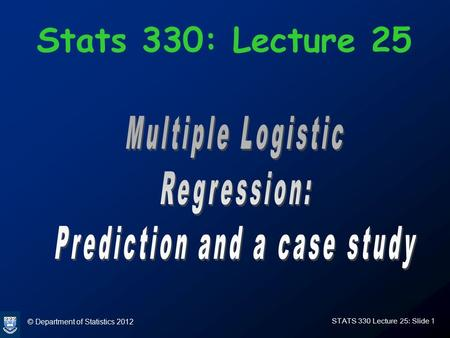 © Department of Statistics 2012 STATS 330 Lecture 25: Slide 1 Stats 330: Lecture 25.