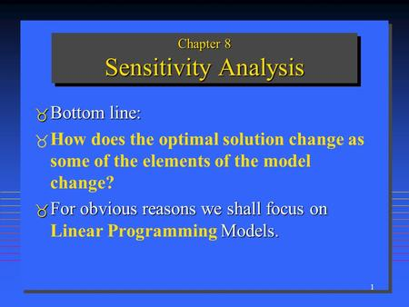 1 Chapter 8 Sensitivity Analysis  Bottom line:   How does the optimal solution change as some of the elements of the model change?  For obvious reasons.