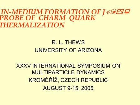 IN-MEDIUM FORMATION OF J /y: PROBE OF CHARM QUARK THERMALIZATION R. L. THEWS UNIVERSITY OF ARIZONA XXXV INTERNATIONAL SYMPOSIUM ON MULTIPARTICLE DYNAMICS.