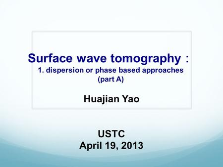 Surface wave tomography : 1. dispersion or phase based approaches (part A) Huajian Yao USTC April 19, 2013.