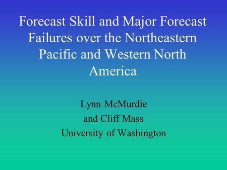 Forecast Skill and Major Forecast Failures over the Northeastern Pacific and Western North America Lynn McMurdie and Cliff Mass University of Washington.