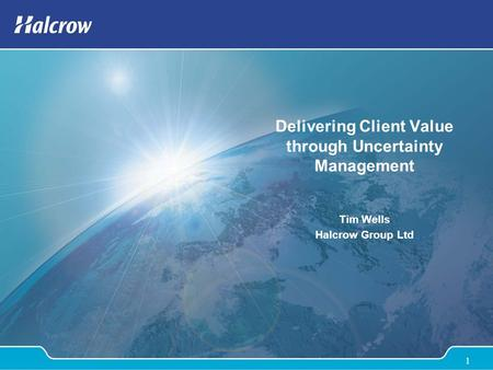1 Delivering Client Value through Uncertainty Management Tim Wells Halcrow Group Ltd.