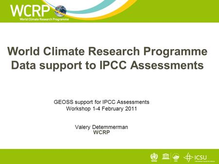 World Climate Research Programme Data support to IPCC Assessments GEOSS support for IPCC Assessments Workshop 1-4 February 2011 Valery Detemmerman WCRP.
