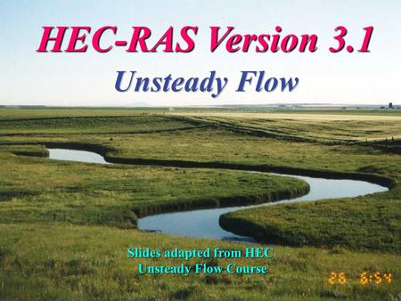 Feb 2003HEC-RAS Version 3.11 Slides adapted from HEC Unsteady Flow Course Unsteady Flow Course.