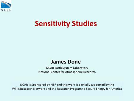 Sensitivity Studies James Done NCAR Earth System Laboratory National Center for Atmospheric Research NCAR is Sponsored by NSF and this work is partially.