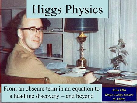 From an obscure term in an equation to a headline discovery – and beyond John Ellis King's College London (& CERN) Higgs Physics.