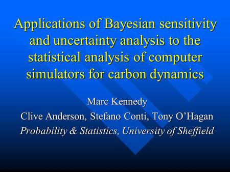 Applications of Bayesian sensitivity and uncertainty analysis to the statistical analysis of computer simulators for carbon dynamics Marc Kennedy Clive.