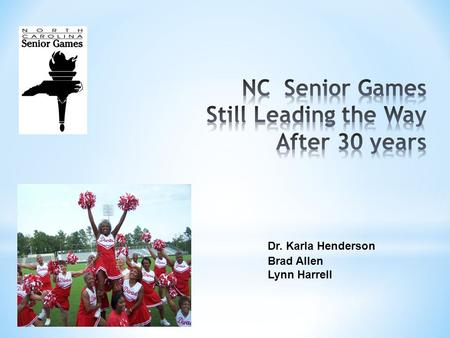 Dr. Karla Henderson Brad Allen Lynn Harrell. * Components of the North Carolina Senior Games * The Legacy of the Program * Measuring Success – Now and.