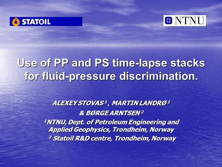 Use of PP and PS time-lapse stacks for fluid-pressure discrimination. ALEXEY STOVAS 1, MARTIN LANDRØ 1 & BØRGE ARNTSEN 2 1 NTNU, Dept. of Petroleum Engineering.