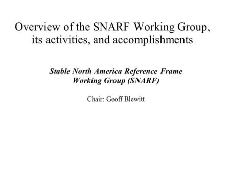 Overview of the SNARF Working Group, its activities, and accomplishments Stable North America Reference Frame Working Group (SNARF) Chair: Geoff Blewitt.
