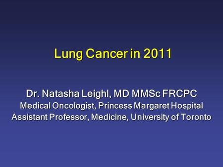 Lung Cancer in 2011 Dr. Natasha Leighl, MD MMSc FRCPC Medical Oncologist, Princess Margaret Hospital Assistant Professor, Medicine, University of Toronto.