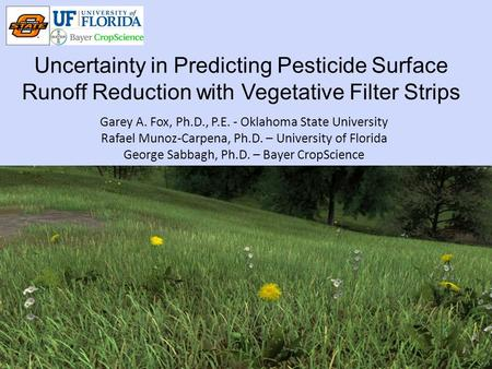 Uncertainty in Predicting Pesticide Surface Runoff Reduction with Vegetative Filter Strips Garey A. Fox, Ph.D., P.E. - Oklahoma State University Rafael.