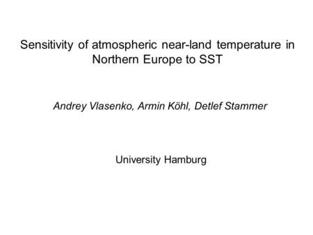 Sensitivity of atmospheric near-land temperature in Northern Europe to SST Andrey Vlasenko, Armin Köhl, Detlef Stammer University Hamburg.