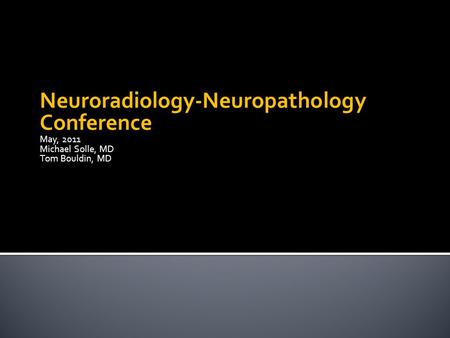Neuroradiology-Neuropathology Conference May, 2011 Michael Solle, MD Tom Bouldin, MD.