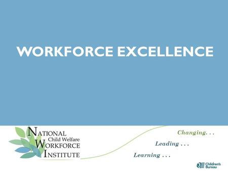 Changing... Leading... Learning... WORKFORCE EXCELLENCE 1.