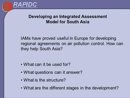 Developing an Integrated Assessment Model for South Asia IAMs have proved useful in Europe for developing regional agreements on air pollution control.