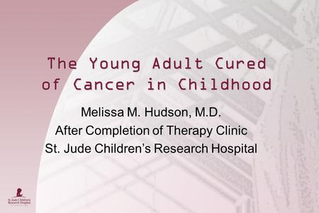 The Young Adult Cured of Cancer in Childhood Melissa M. Hudson, M.D. After Completion of Therapy Clinic St. Jude Children's Research Hospital.