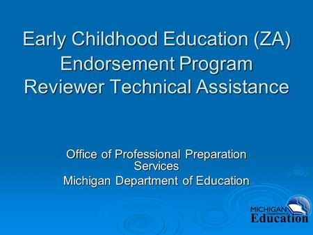 Early Childhood Education (ZA) Endorsement Program Reviewer Technical Assistance Office of Professional Preparation Services Michigan Department of Education.