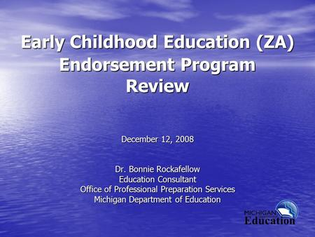 Early Childhood Education (ZA) Endorsement Program Review December 12, 2008 Dr. Bonnie Rockafellow Education Consultant Office of Professional Preparation.