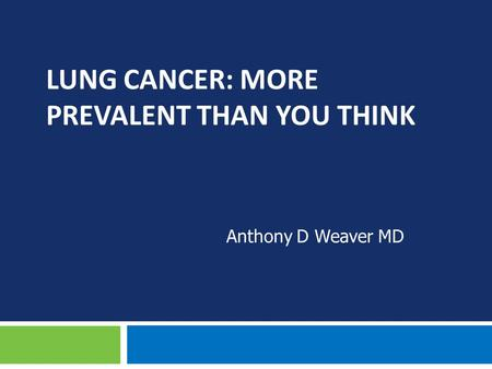 LUNG CANCER: MORE PREVALENT THAN YOU THINK Anthony D Weaver MD.