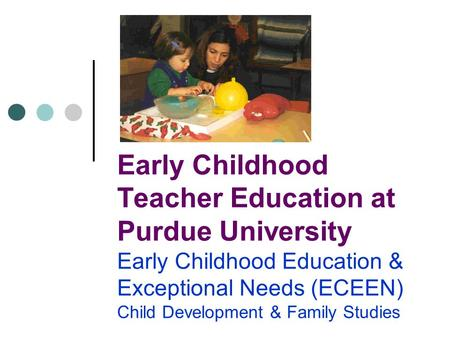 Early Childhood Teacher Education at Purdue University Early Childhood Education & Exceptional Needs (ECEEN) Child Development & Family Studies.