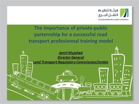 The Importance of private-public parternship for a successful road transport profesionnal training model Jamil Mujahed Director General Land Transport.
