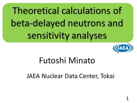 Futoshi Minato JAEA Nuclear Data Center, Tokai Theoretical calculations of beta-delayed neutrons and sensitivity analyses 1.
