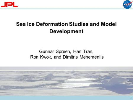 1 Sea Ice Deformation Studies and Model Development Gunnar Spreen, Han Tran, Ron Kwok, and Dimitris Menemenlis.